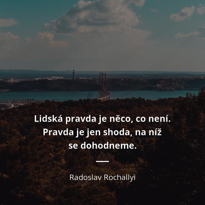 Radoslav Rochallyi citát: Lidská pravda je něco, co není. Pravda ...